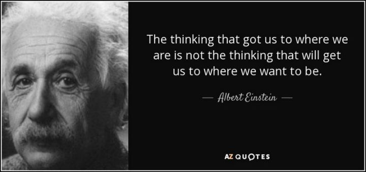 """61 Meaningful Quotes - """"The thinking that got us to where we are is not the thinking that will get us to where we want to be."""" - Albert Einsten"""