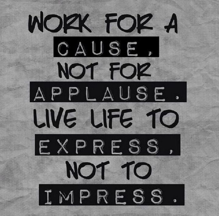 """61 Meaningful Quotes - """"Work for a cause, not for applause. Live life to express, not to impress."""" - Anonymous"""