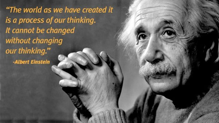 """61 Meaningful Quotes - """"The world as we have created it is a process of our thinking. It cannot be changed without changing our thinking."""" - Albert Einstein"""