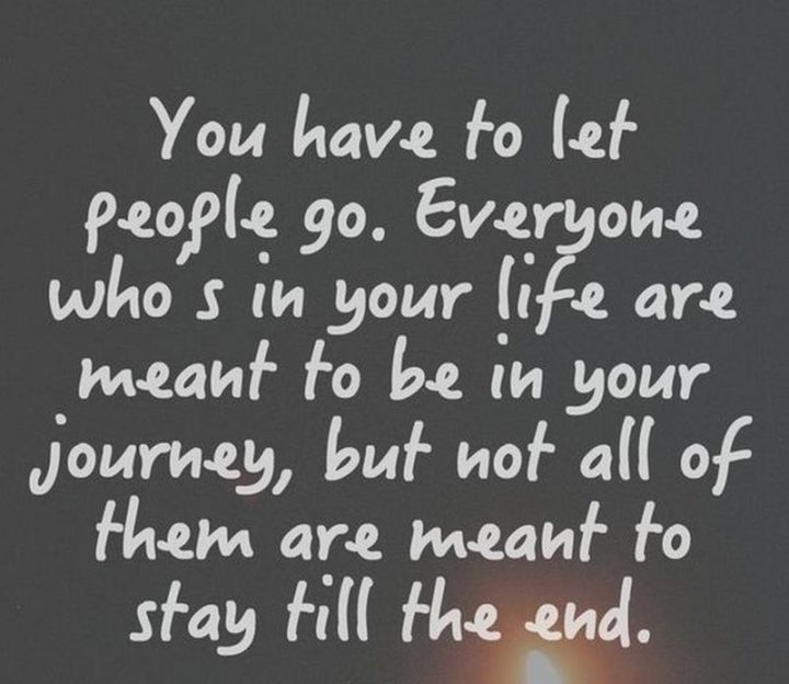 """61 Meaningful Quotes - """"You have to let people go. Everyone who's in your life are meant to be in your journey, but not all of them are meant to stay till the end."""" - Anonymous"""