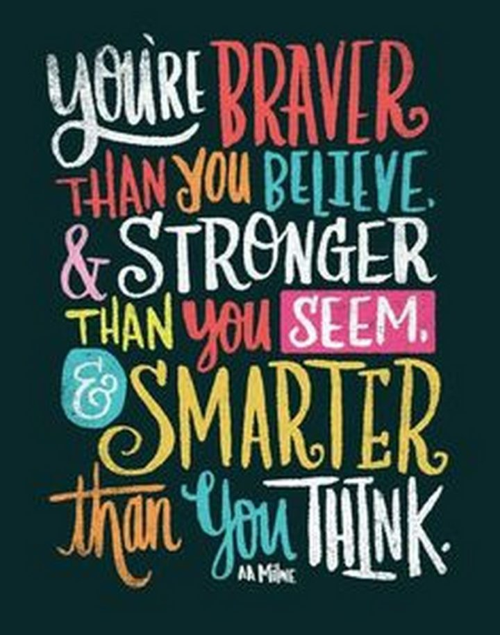 """61 Meaningful Quotes - """"You're braver than you believe, and stronger than you seem, and smarter thank you think."""" - A. A. Milne"""