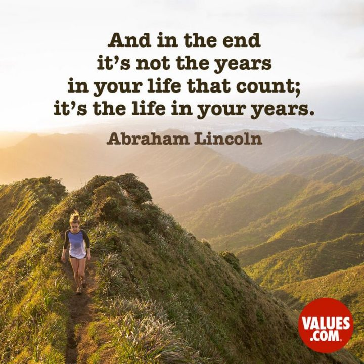"""61 Meaningful Quotes - """"And in the end, it's not the years in your life that count; it's the life in your years."""" - Abraham Lincoln"""