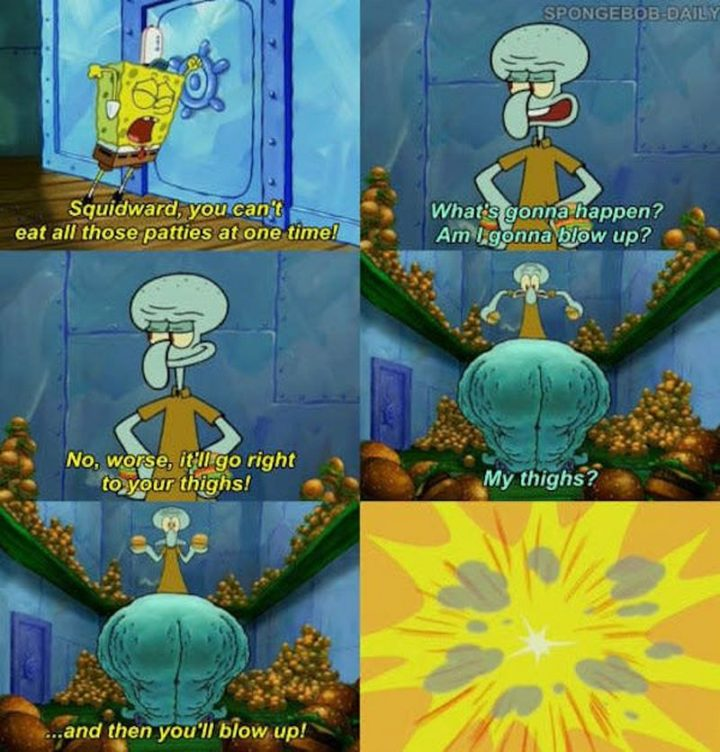 "Funny SpongeBob Memes - ""Squidward, you can't eat all those patties at one time! What's gonna happen? Am I gonna blow up? No, worse, it'll go right to your thighs! My thighs?...and then you'll blow up!"""