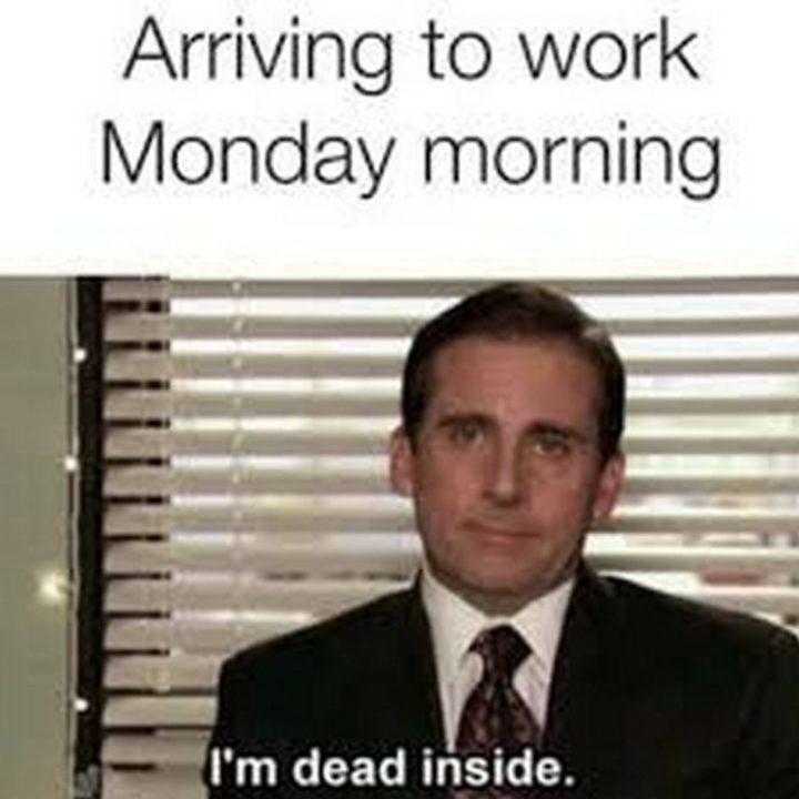 "57 Funny 'the Office' Memes - ""Arriving at work Monday morning: I'm dead inside."""
