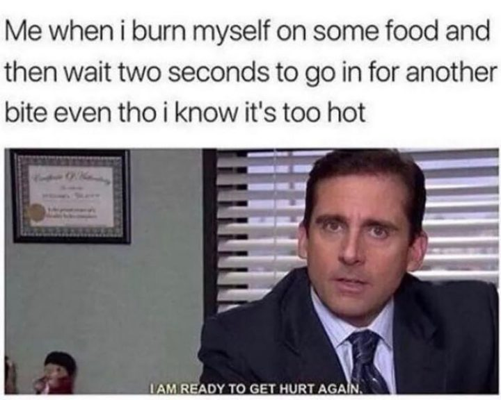 "57 Funny 'the Office' Memes - ""Me when I burn myself on some food and then wait two seconds to go in for another bite even tho I know it's too hot: I am ready to get hurt again."""