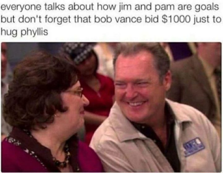 "57 Funny 'the Office' Memes - ""Everyone talks about how Jim and Pam are goals but don't forget that Bob Vance bid $1000 just to hug Phyllis."""