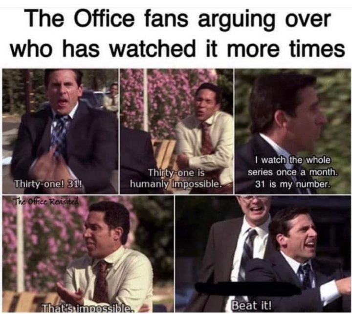 "57 Funny 'the Office' Memes - ""The Office fans arguing over who has watched it more times. Thirty-one! 31! Thirty-one is humanly impossible. I watch the whole series once a month. 31 is my number. That's impossible. Beat it!"""