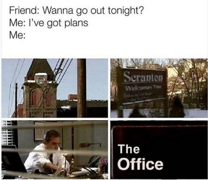 "57 Funny 'the Office' Memes - ""Friend: Wanna go out tonight? Me: I'm got plans. Me: Watching 'The Office.'"""
