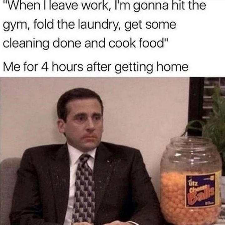 "57 Funny 'the Office' Memes - ""'When I leave work, I'm gonna hit the gym, fold the laundry, get some cleaning done and cook food.' Me for 4 hours after getting home."""
