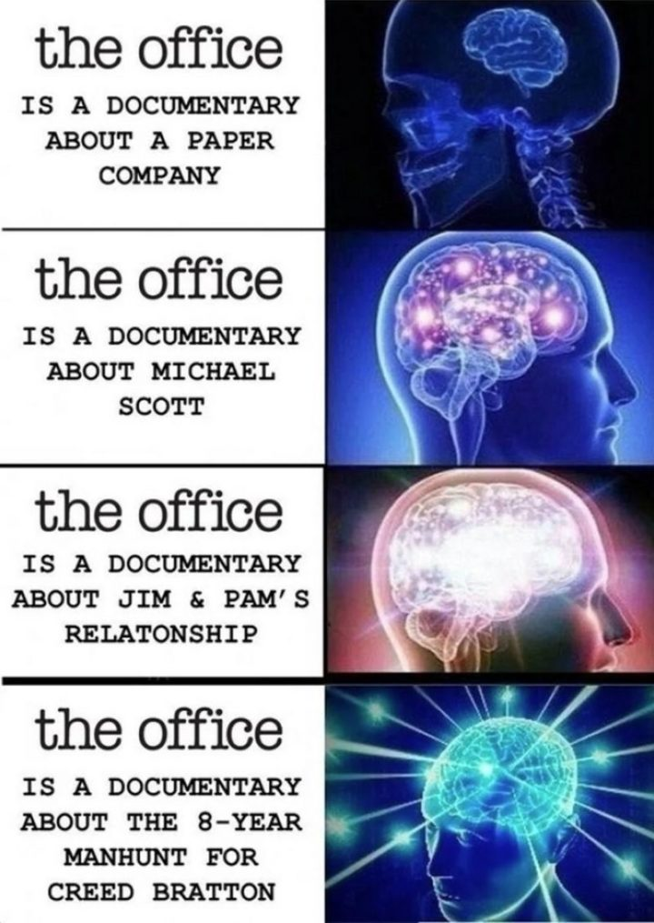 "57 Funny 'the Office' Memes - ""'The Office' is a documentary about a paper company. 'The Office' is a documentary about Michael Scott. 'The Office' is a documentary about Jim and Pam's relationship. 'The Office' is a documentary about the 8-year manhunt for Creed Bratton."""