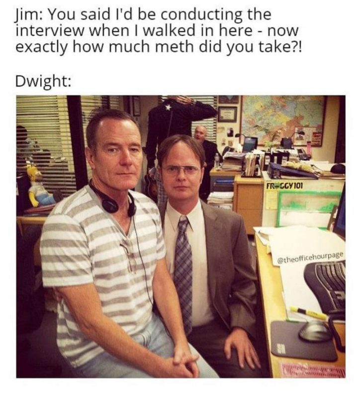 "57 Funny 'the Office' Memes - ""Jim: You said I'd be conducting the interview when I walked in here - now exactly how much meth did you take?! Dwight:"""