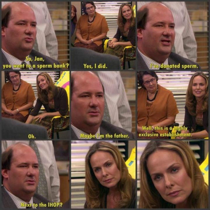 "57 Funny 'the Office' Memes - ""So Jan, you went to a sperm bank? Yes, I did. I've donated sperm. Oh. Maybe I'm the father. Well, this is a highly exclusive establishment. Next to the IHOP?"""