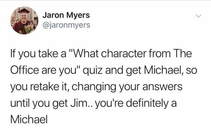 "57 Funny 'the Office' Memes - ""If you take a 'What character from The Office are you' quiz and get Michael, so you retake it, changing your answers until you get Jim...you're definitely Michael."""