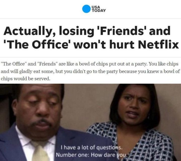 "57 Funny 'the Office' Memes - ""Actually, losing 'Friends' and 'The Office' won't hurt Netflix. 'The Office' and 'Friends' are like a bowl of chips put out at a party. You like chips and will gladly eat some, but you didn't go to the party because you knew a bowl of chips would be served. I have a lot of questions. Number one: How dare you."""