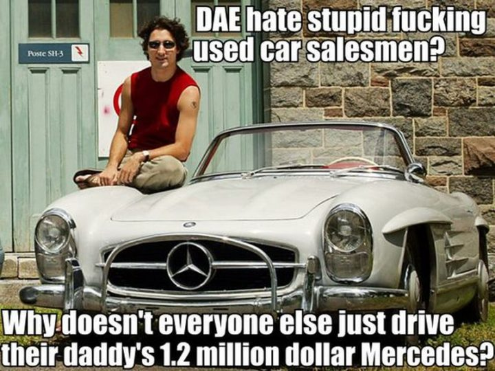"""51 Best Justin Trudeau Memes - """"Does anybody else hate stupid f***ing used car salesmen? Why doesn't everyone else just drive their daddy's 1.2 million dollar Mercedes?"""""""