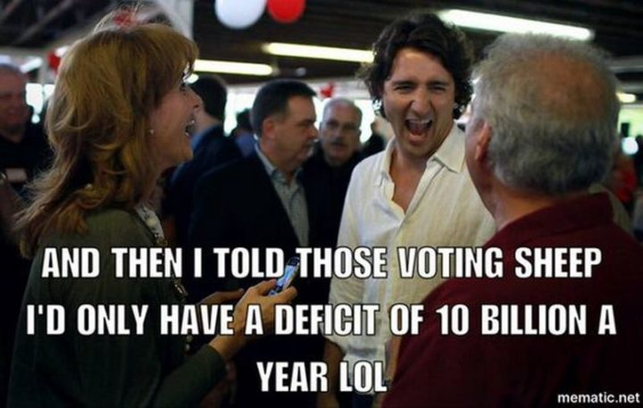 """51 Best Justin Trudeau Memes - """"And then I told those voting sheep I'd only have a deficit of 10 billion a year LOL."""""""