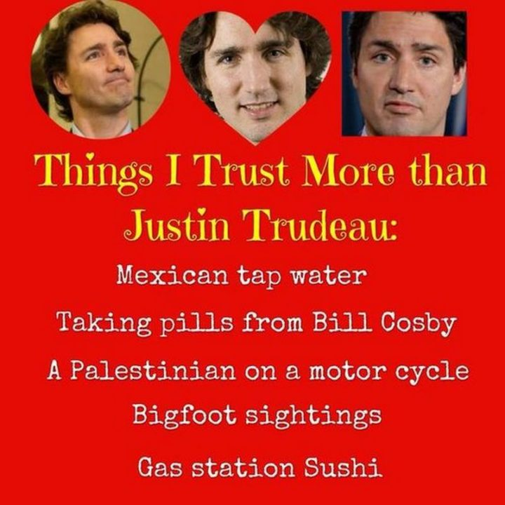 """51 Best Justin Trudeau Memes - """"Things I trust more than Justin Trudeau: Mexican tap water, taking pills from Bill Cosby, a Palestinian on a motorcycle, bigfoot sightings, gas station sushi."""""""