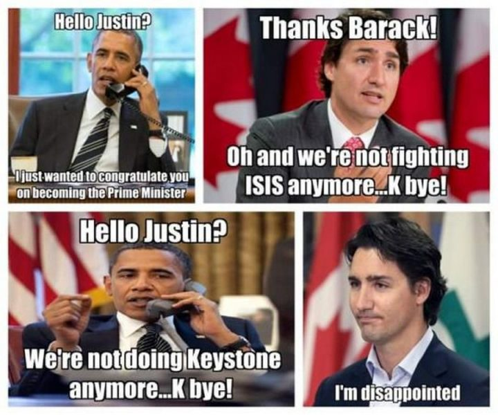 """51 Best Justin Trudeau Memes - """"Hello, Justin? I just wanted to congratulate you on becoming the Prime Minister. Thanks, Barack! Oh and we're not fighting ISIS anymore...K bye! We're not doing Keystone anymore...K bye! I'm disappointed."""""""