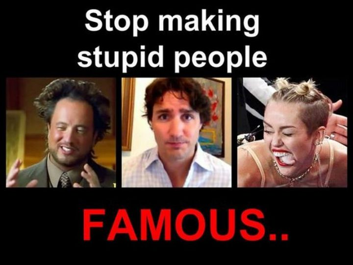 """51 Best Justin Trudeau Memes -  """"Stop making stupid people famous..."""""""