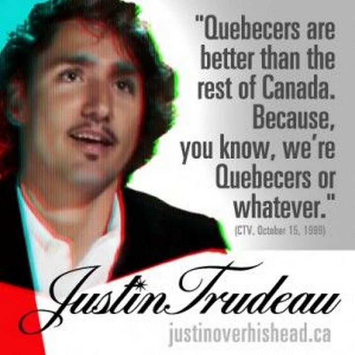 """51 Best Justin Trudeau Memes - """"Justin Trudeau: Quebecers are better than the rest of Canada. Because, you know, we're Quebecers or whatever."""""""
