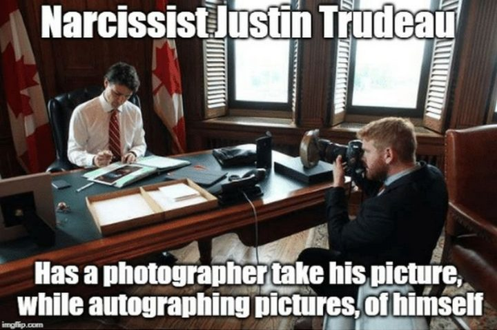 """51 Best Justin Trudeau Memes - """"Narcissist Justin Trudeau has a photographer take his picture while autographing pictures, of himself."""