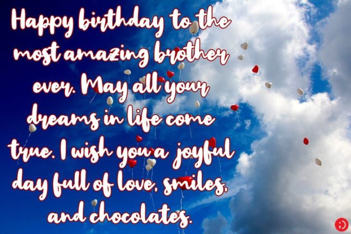 """43 Birthday Wishes for Brothers - """"Happy birthday to the most amazing brother ever. May all your dreams in life come true. I wish you a joyful day full of love, smiles, and chocolates."""""""