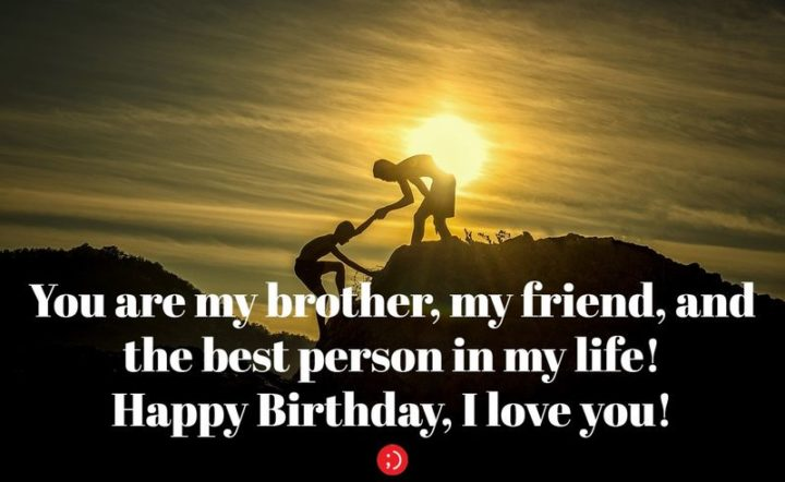 "43 Birthday Wishes for Brothers - ""You are my brother, my friend, and the best person in my life! Happy Birthday, I love you!"""