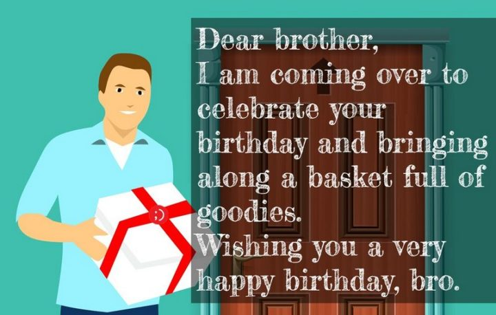 "43 Birthday Wishes for Brothers - ""Dear brother, I am coming over to celebrate your birthday and bringing along a basket full of goodies. Wishing you a very happy birthday, bro."""