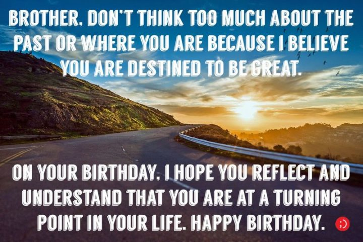 "43 Birthday Wishes for Brothers - ""Brother, don't think too much about the past or where you are because I believe you are destined to be great. On your birthday, I hope you reflect and understand that you are at a turning point in your life. Happy Birthday."""