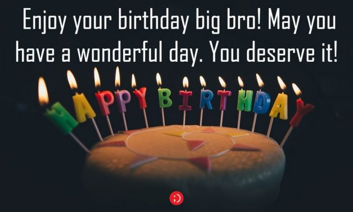 "43 Birthday Wishes for Brothers - ""Enjoy your birthday big bro! May you have a wonderful day. You deserve it!"