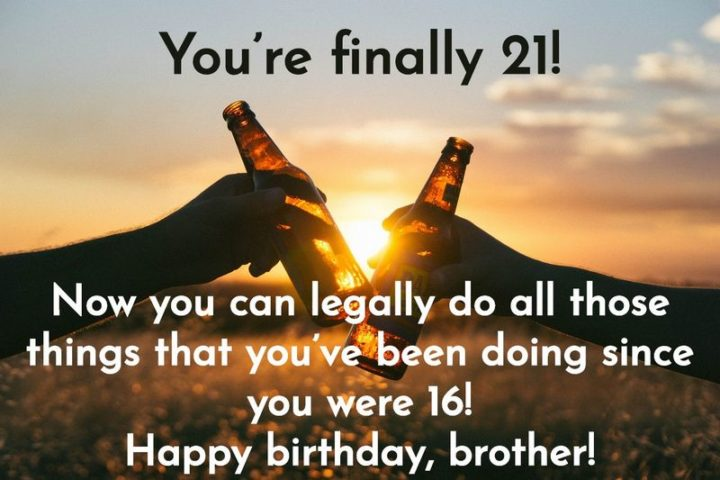 "43 Birthday Wishes for Brothers - ""You're finally 21! Now you can legally do all those things that you've been doing since you were 16! Happy birthday, brother!"""