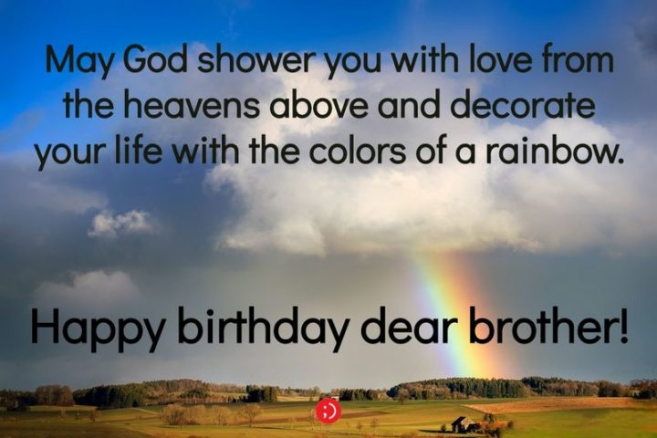 "43 Birthday Wishes for Brothers - ""May God shower you with love from the heavens above and decorate your life with the colors of a rainbow. Happy birthday dear brother!"""