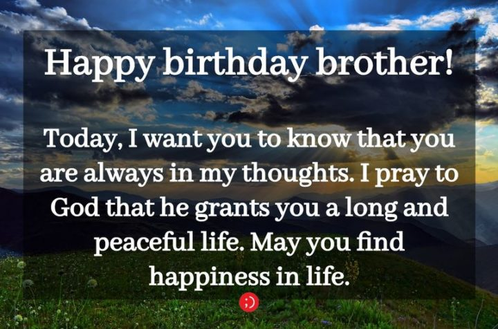 "43 Birthday Wishes for Brothers - ""Happy birthday brother! Today, I want you to know that you are always in my thoughts. I pray to God that he grants you a long and peaceful life. May you find happiness in life."""