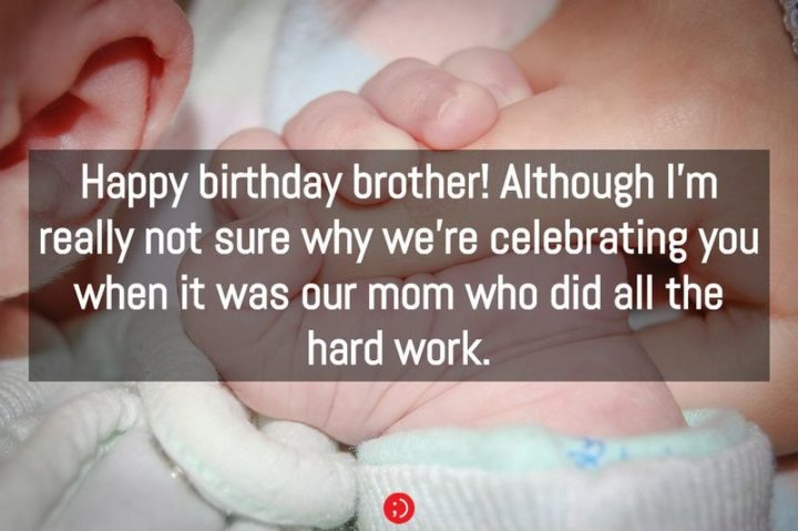 """43 Birthday Wishes for Brothers - """"Happy birthday brother! Although I'm really not sure why we're celebrating you when it was our mom who did all the hard work."""""""