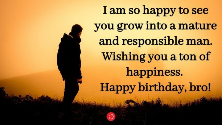 """43 Birthday Wishes for Brothers - """"I am so happy to see you grow into a mature and responsible man. Wishing you a ton of happiness. Happy birthday, bro!"""""""