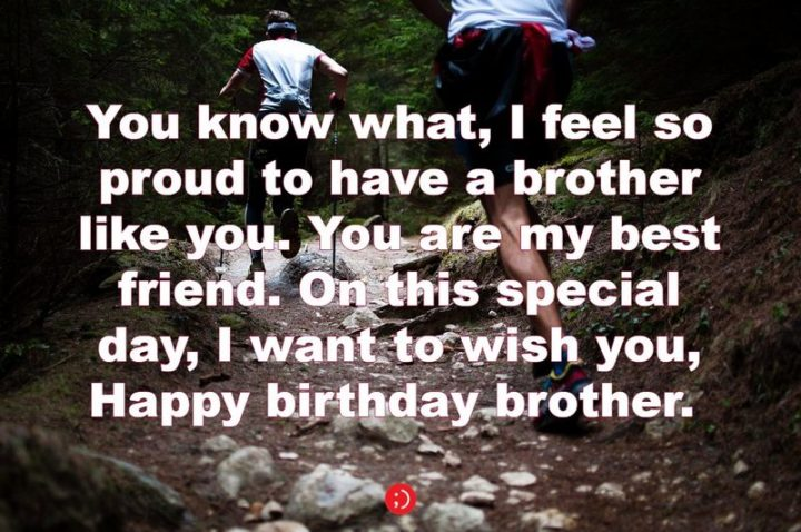 "43 Birthday Wishes for Brothers - ""You know what, I feel so proud to have a brother like you. You are my best friend. On this special day, I want to wish you, Happy birthday brother. """