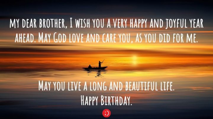 "43 Birthday Wishes for Brothers - ""My dear brother, I wish you a very happy and joyful year ahead. May God love and care you, as you did for me. May you live a long and beautiful life. Happy Birthday."""