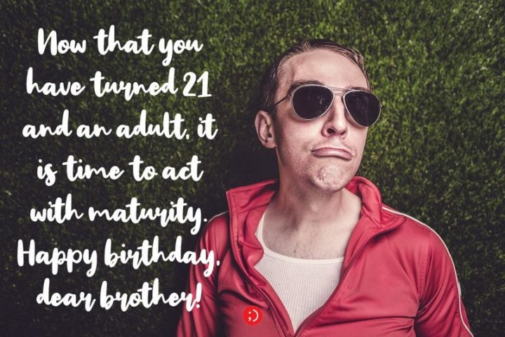 "43 Birthday Wishes for Brothers - ""Now that you have turned 21 and an adult, it is time to act with maturity. Happy birthday, dear brother!"""
