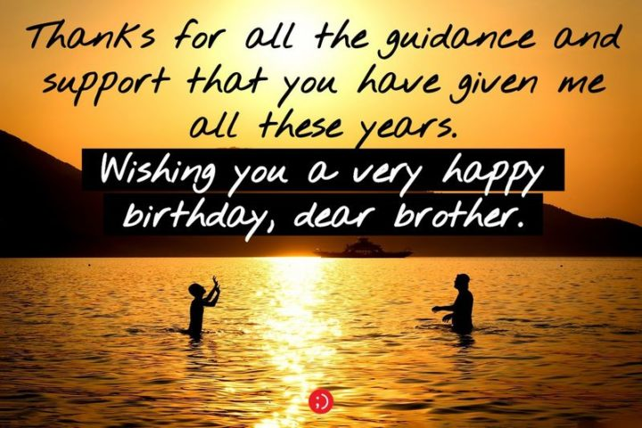 """43 Birthday Wishes for Brothers - """"Thanks for all the guidance and support that you have given me all these years. Wishing you a very happy birthday, dear brother."""""""