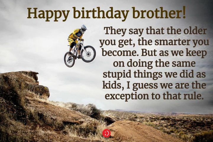 "43 Birthday Wishes for Brothers - ""Happy birthday brother! They say that the older you get, the smarter you become. But as we keep on doing the same stupid things we did as kids, I guess we are the exception to that rule."""