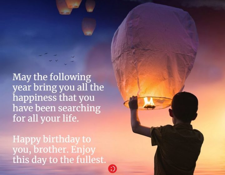 """43 Birthday Wishes for Brothers - """"May the following year bring you all the happiness that you have been searching for all your life. Happy birthday to you, brother. Enjoy this day to the fullest."""""""