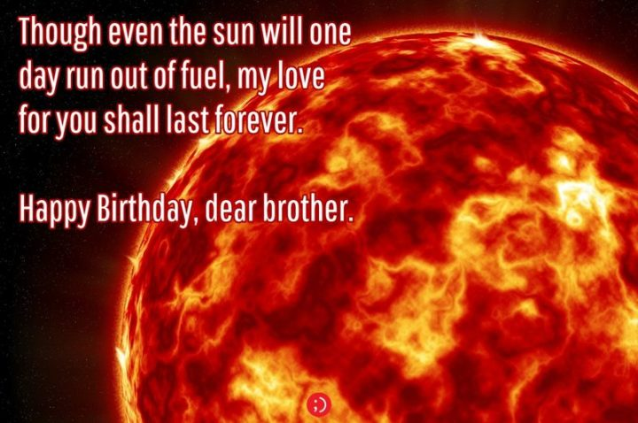"43 Birthday Wishes for Brothers - ""Though even the sun will one day run out of fuel, my love for you shall last forever. Happy Birthday, dear brother."""