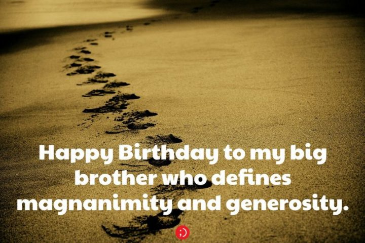 "43 Birthday Wishes for Brothers - ""Happy Birthday to my big brother who defines magnanimity and generosity."""