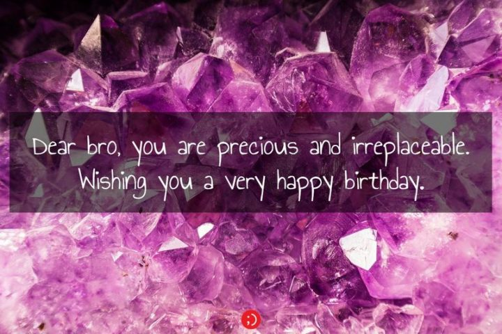 "43 Birthday Wishes for Brothers - ""Dear bro, you are precious and irreplaceable. Wishing you a very happy birthday."""