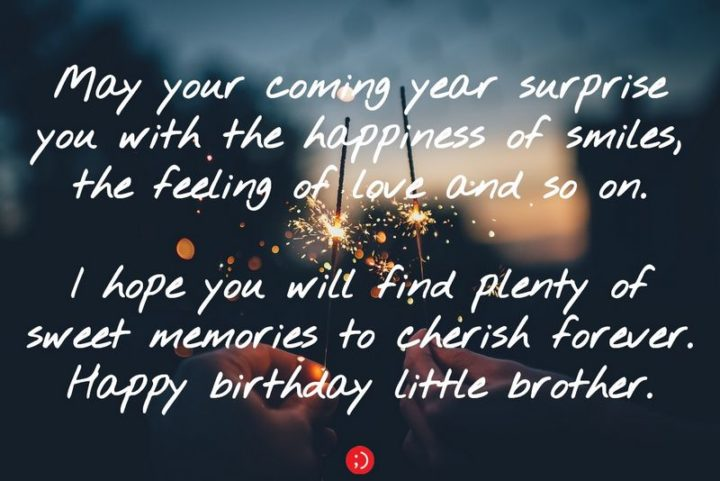 "43 Birthday Wishes for Brothers - ""May your coming year surprise you with the happiness of smiles, the feeling of love and so on. I hope you will find plenty of sweet memories to cherish forever. Happy birthday little brother."""