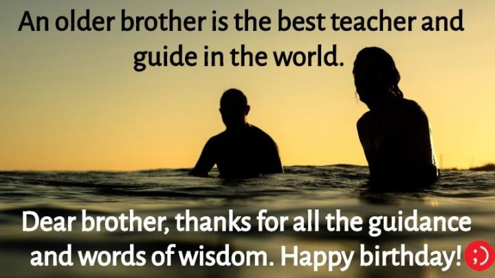 "43 Birthday Wishes for Brothers - ""An older brother is the best teacher and guide in the world. Dear brother, thanks for all the guidance and words of wisdom. Happy birthday!"""