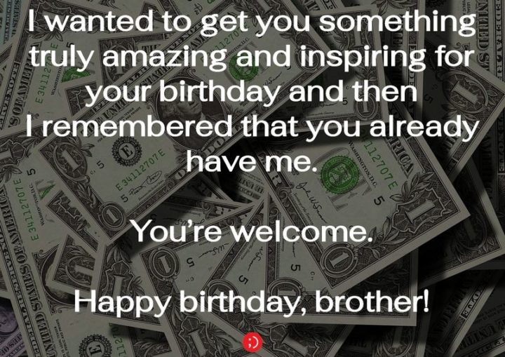 "43 Birthday Wishes for Brothers - ""I wanted to get you something truly amazing and inspiring for your birthday and then I remembered that you already have me. You're welcome. Happy birthday, brother!"""