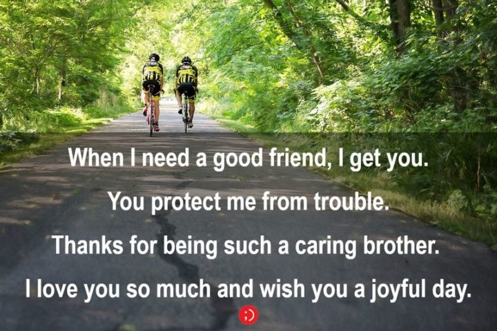 """43 Birthday Wishes for Brothers - """"When I need a good friend, I get you. You protect me from trouble. Thanks for being such a caring brother. I love you so much and wish you a joyful day."""""""