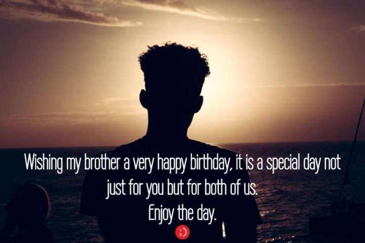 "43 Birthday Wishes for Brothers - ""Wishing my brother a very happy birthday, it is a special day not just for you but for both of us. Enjoy the day."""