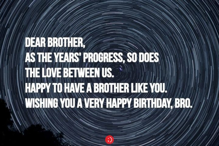 "43 Birthday Wishes for Brothers - ""Dear brother, as the years' progress, so does the love between us. Happy to have a brother like you. Wishing you a very happy birthday, bro."""